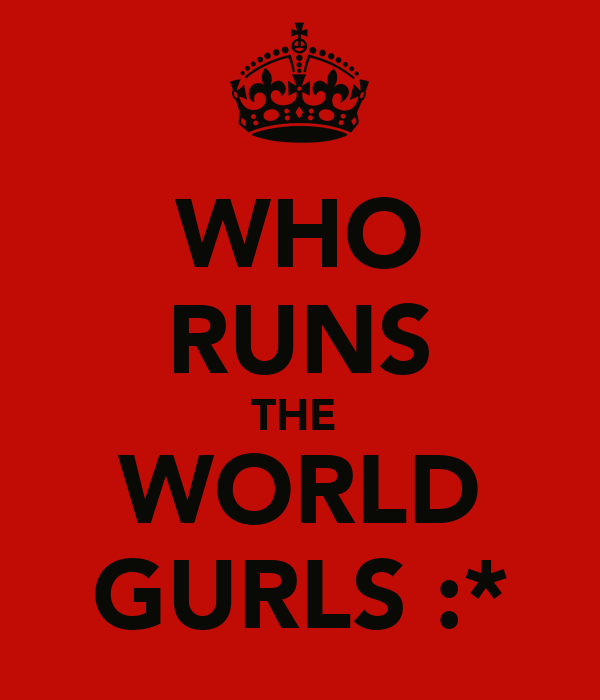 WHO RUNS THE  WORLD GURLS :*