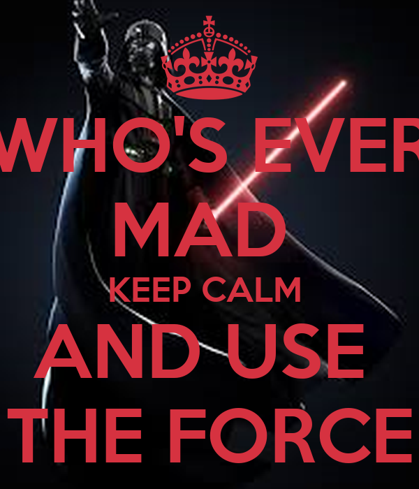 WHO'S EVER MAD  KEEP CALM  AND USE  THE FORCE