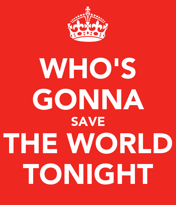 WHO'S GONNA SAVE THE WORLD TONIGHT