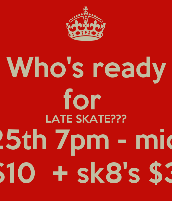 Who's ready for  LATE SKATE??? July 25th 7pm - midnight $10  + sk8's $3