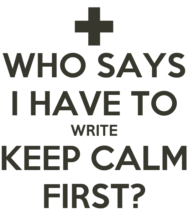 WHO SAYS I HAVE TO WRITE KEEP CALM FIRST?