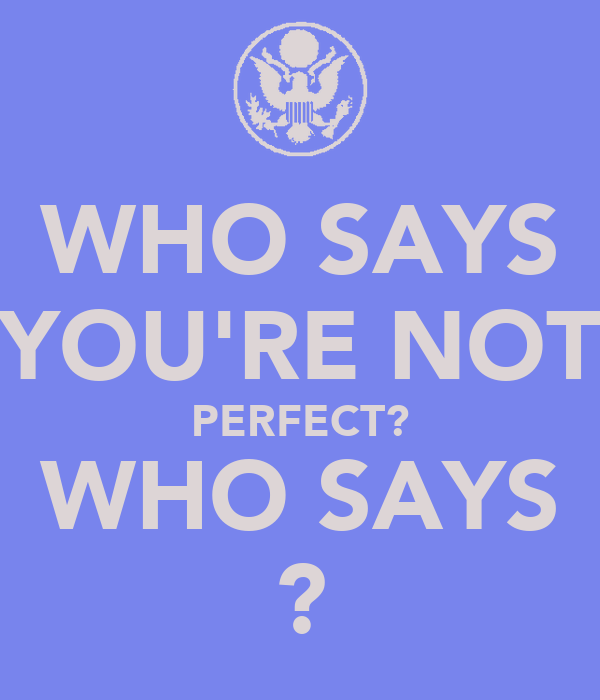WHO SAYS YOU'RE NOT PERFECT? WHO SAYS ?
