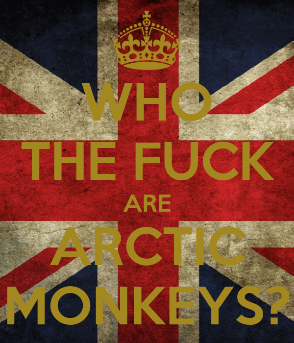 WHO THE FUCK ARE ARCTIC MONKEYS?
