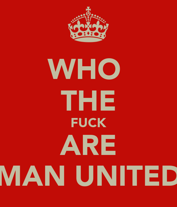 WHO  THE FUCK ARE MAN UNITED