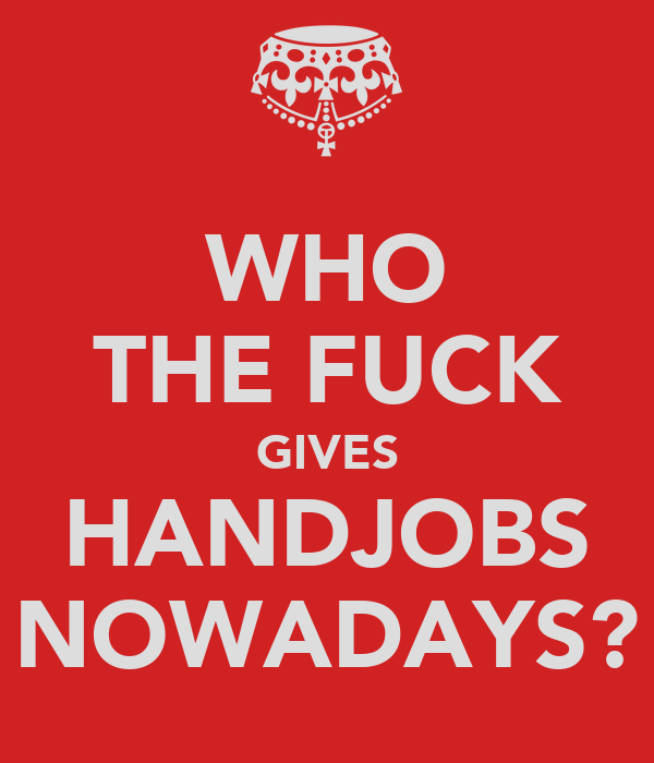 WHO THE FUCK GIVES HANDJOBS NOWADAYS?