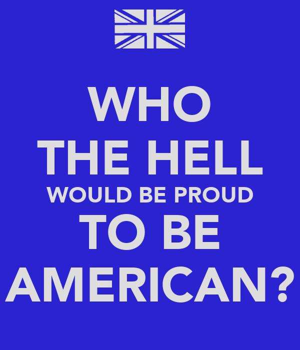 WHO THE HELL WOULD BE PROUD TO BE AMERICAN?