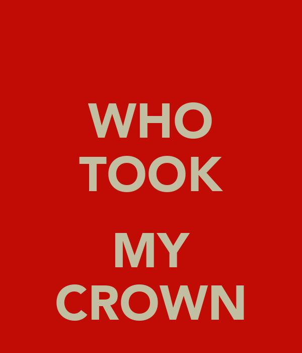 WHO TOOK  MY CROWN