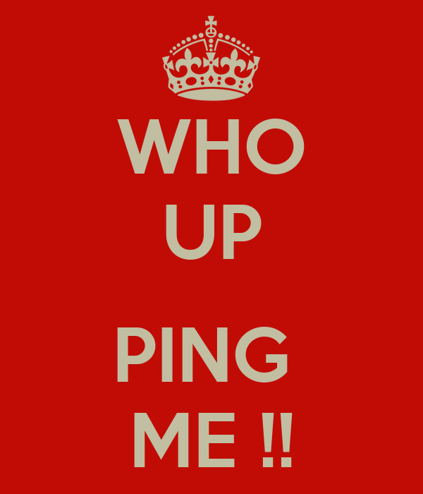 WHO UP  PING  ME !!