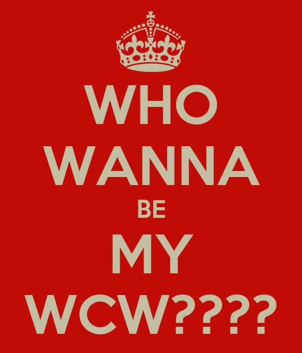WHO WANNA BE MY WCW????