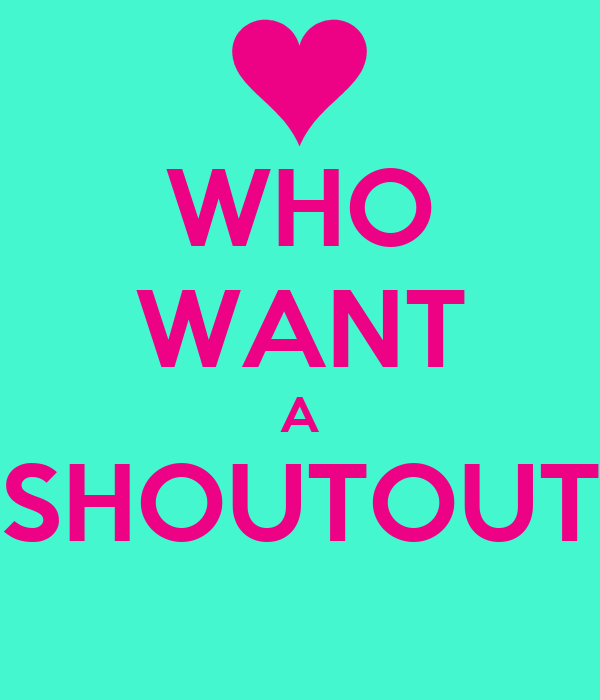 WHO WANT A SHOUTOUT