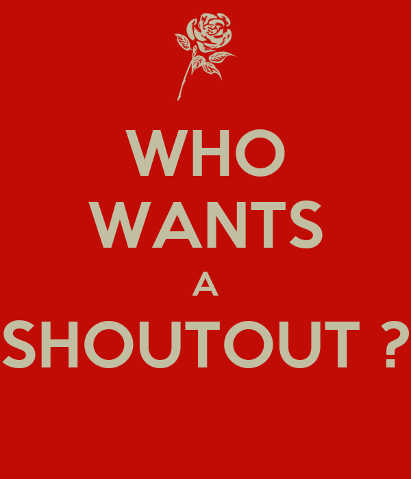 WHO WANTS A SHOUTOUT ?