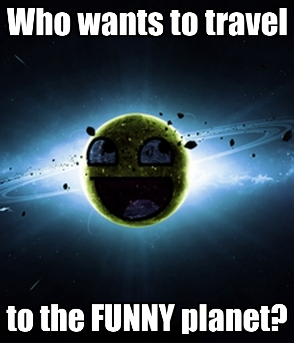 Who wants to travel to the FUNNY planet?