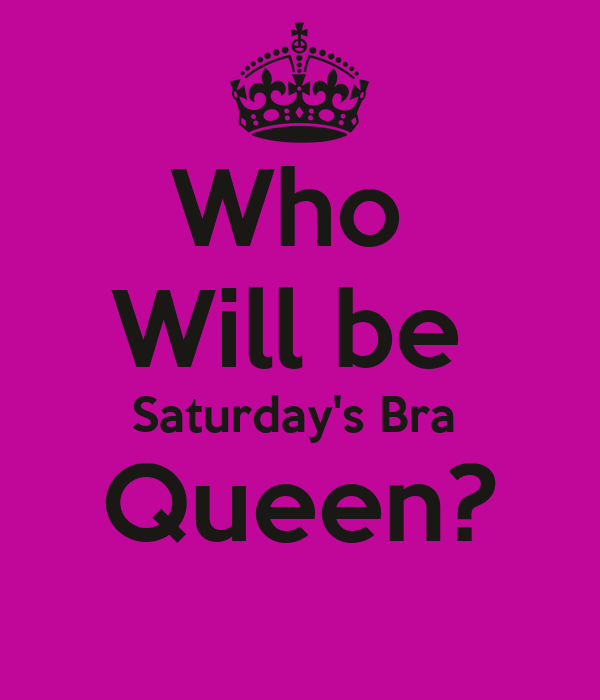 Who  Will be  Saturday's Bra  Queen?