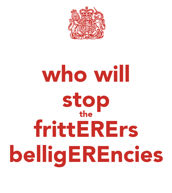 who will stop the frittERErs belligEREncies
