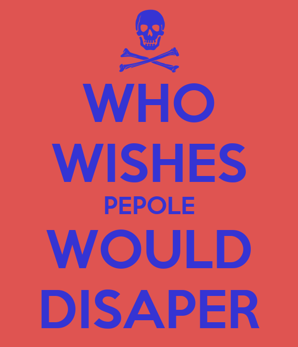 WHO WISHES PEPOLE WOULD DISAPER