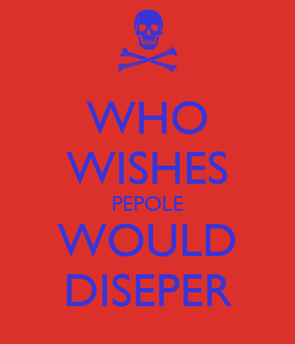 WHO WISHES PEPOLE WOULD DISEPER