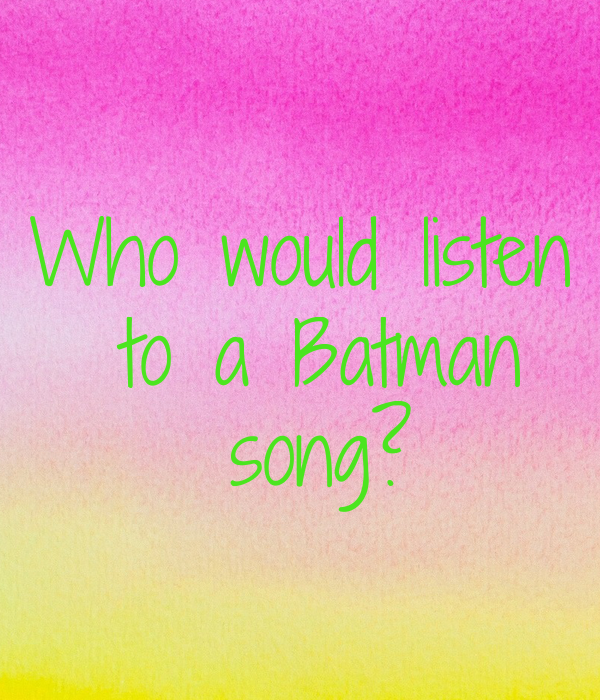 Who would listen  to a Batman  song?