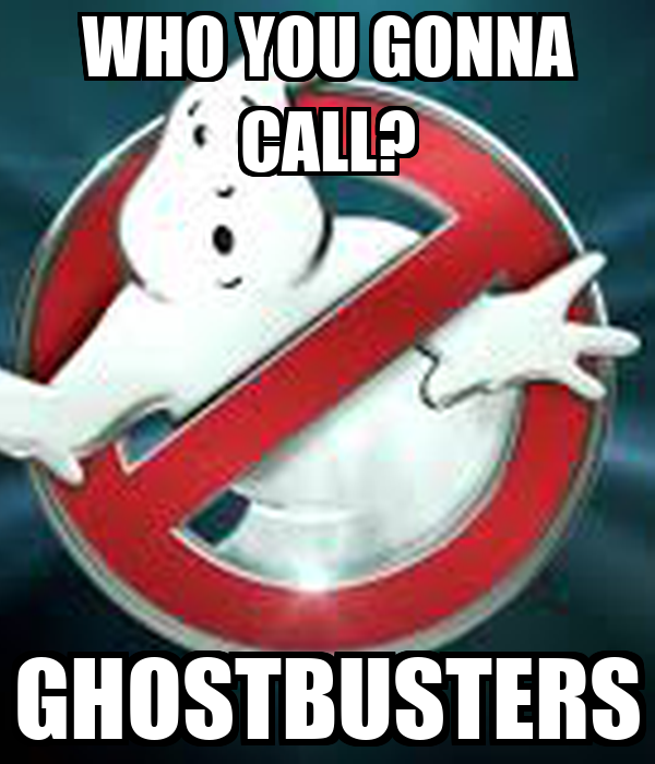 WHO YOU GONNA CALL? GHOSTBUSTERS