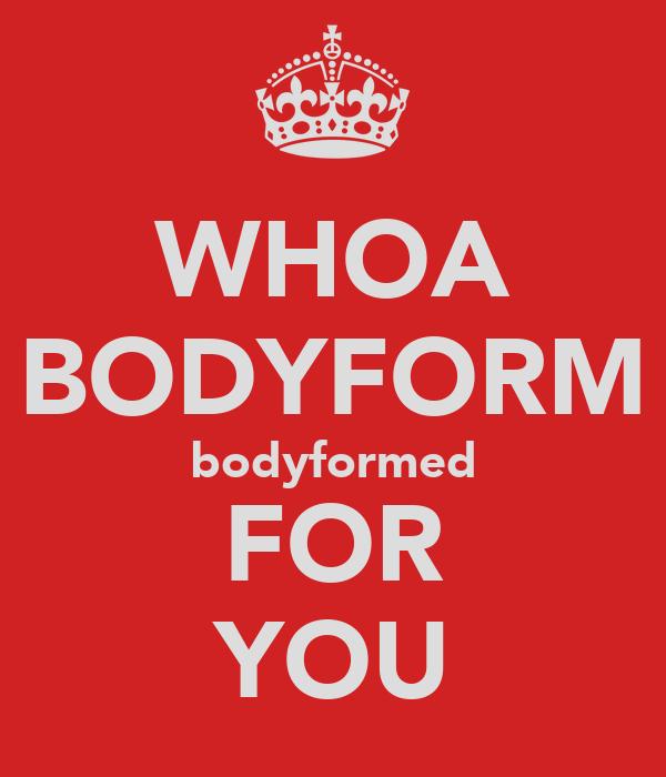 WHOA BODYFORM bodyformed FOR YOU