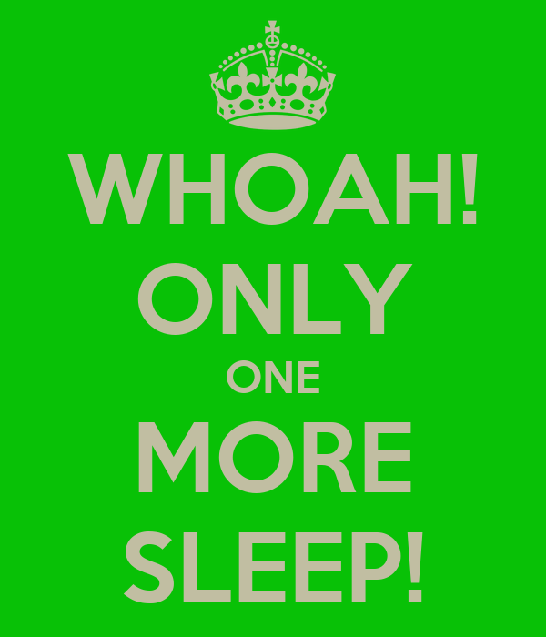 WHOAH! ONLY ONE MORE SLEEP!