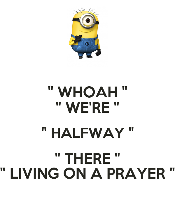 """ WHOAH "" "" WE'RE "" "" HALFWAY "" "" THERE "" "" LIVING ON A PRAYER """