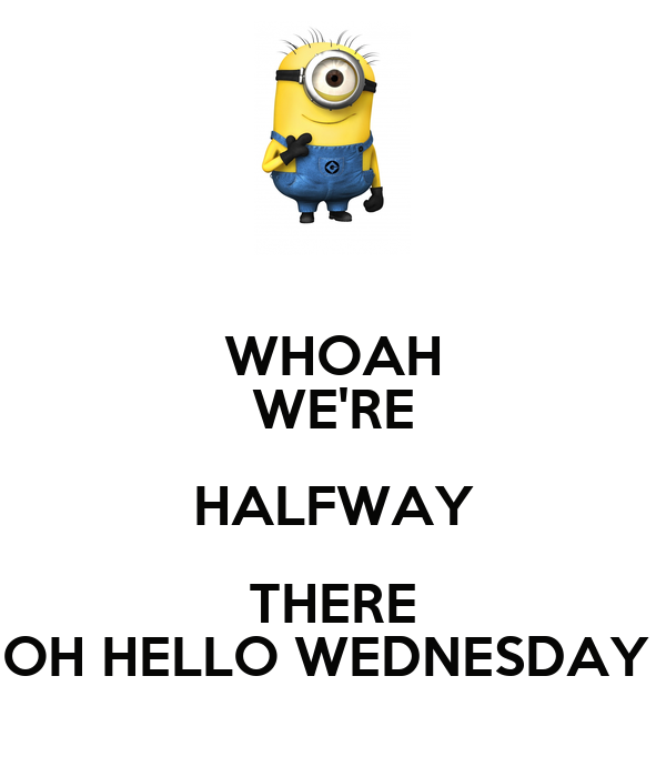 WHOAH WE'RE HALFWAY THERE OH HELLO WEDNESDAY