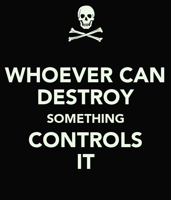 WHOEVER CAN DESTROY SOMETHING CONTROLS IT