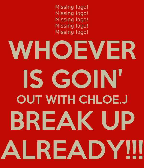WHOEVER IS GOIN' OUT WITH CHLOE.J BREAK UP ALREADY!!!