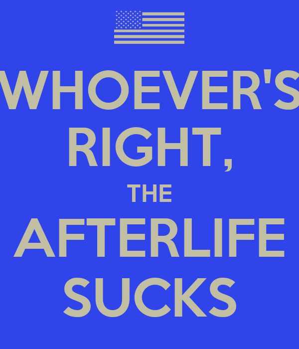 WHOEVER'S RIGHT, THE AFTERLIFE SUCKS