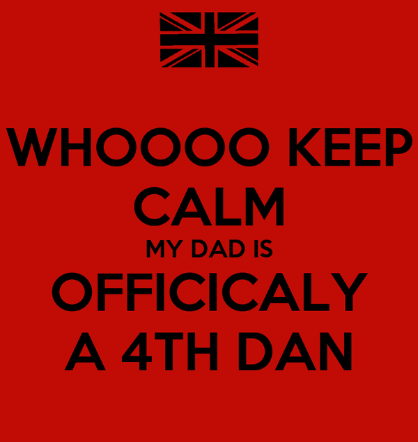 WHOOOO KEEP CALM MY DAD IS OFFICICALY A 4TH DAN