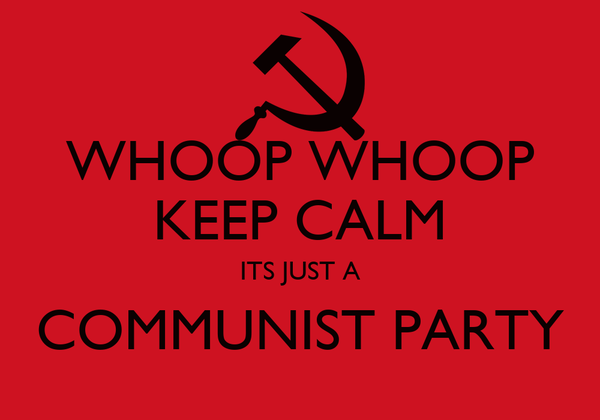 WHOOP WHOOP KEEP CALM ITS JUST A COMMUNIST PARTY