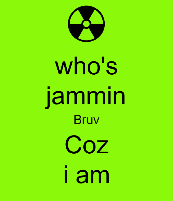 who's jammin Bruv Coz i am
