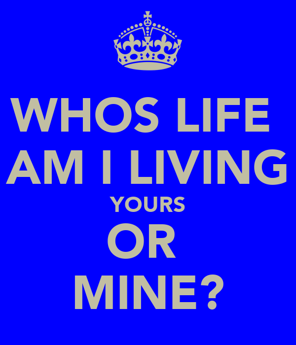 WHOS LIFE  AM I LIVING YOURS OR  MINE?