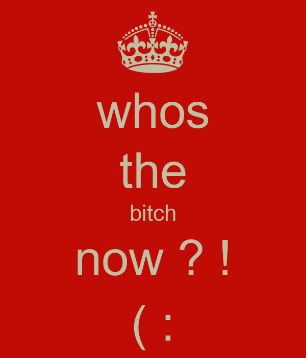 whos the bitch now ? ! ( :