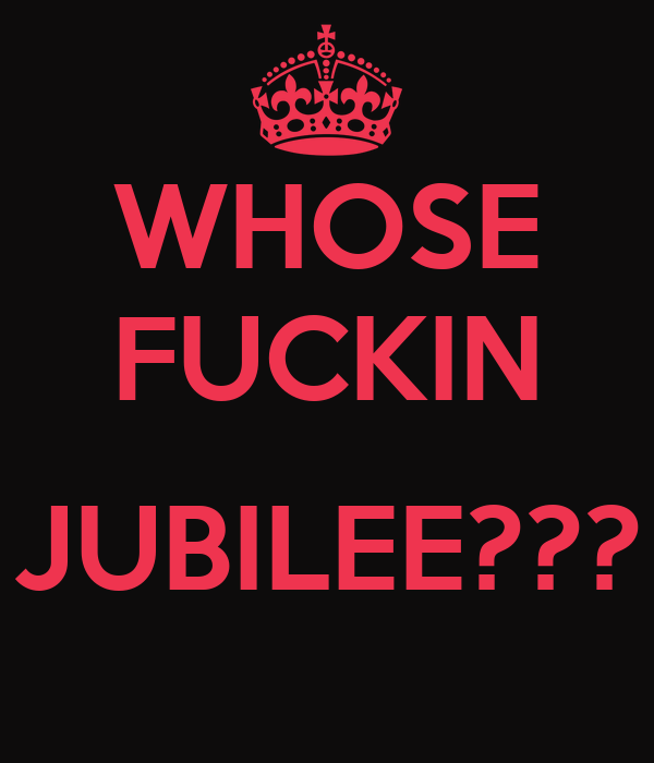 WHOSE FUCKIN  JUBILEE???