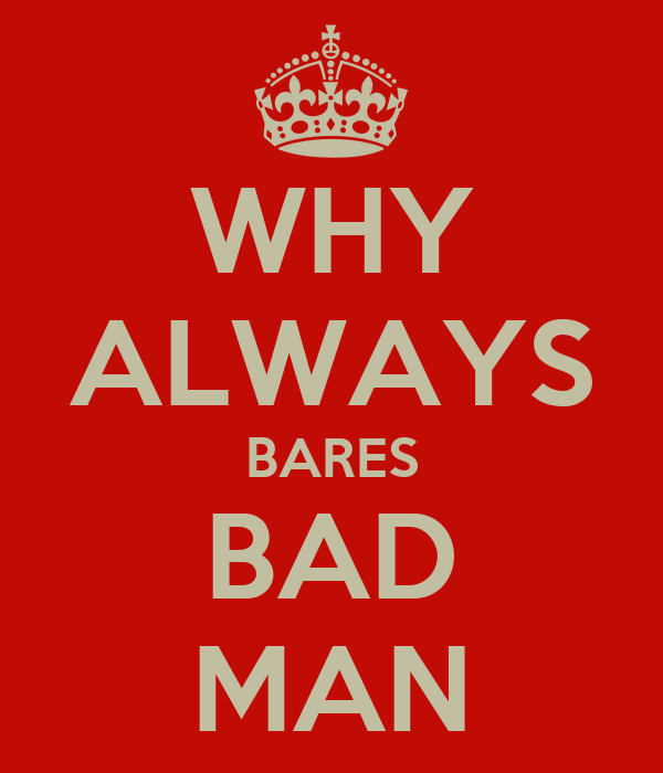 WHY ALWAYS BARES BAD MAN