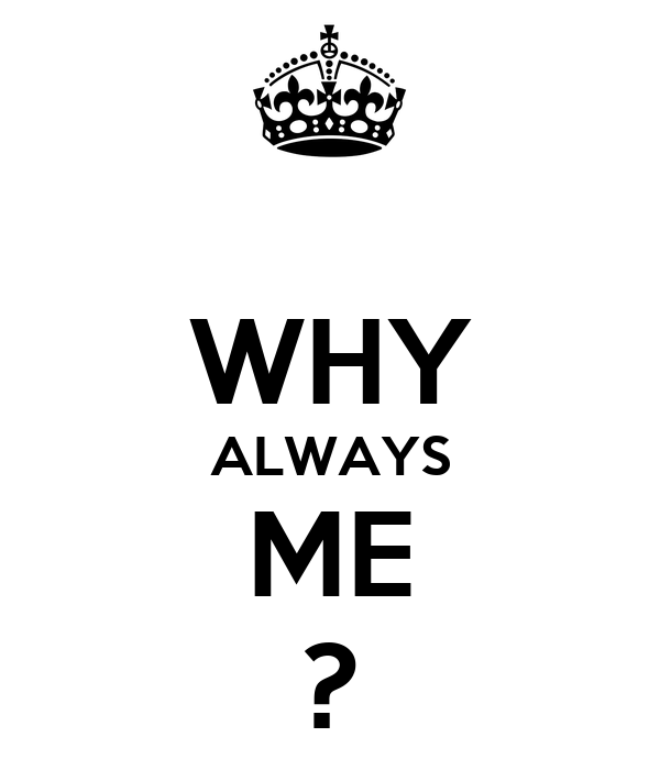 WHY ALWAYS ME ?