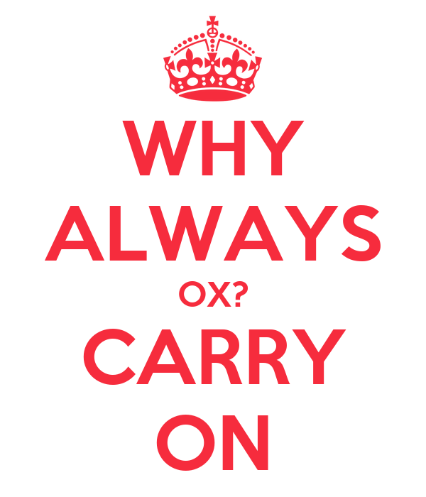 WHY ALWAYS OX? CARRY ON