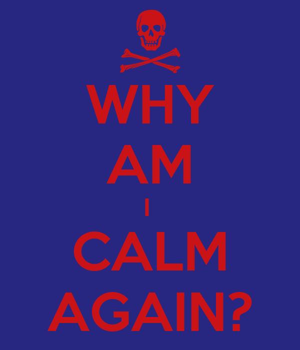 WHY AM I  CALM AGAIN?
