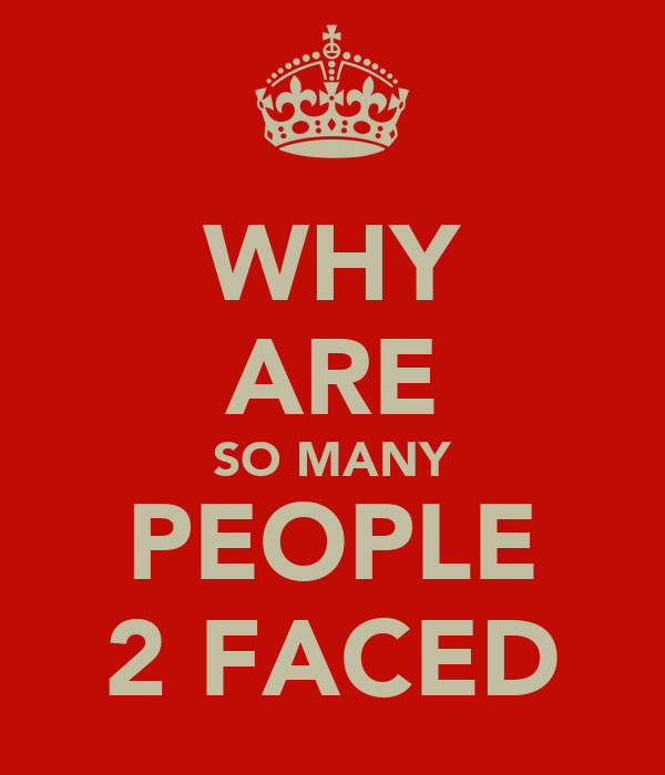 WHY ARE SO MANY PEOPLE 2 FACED