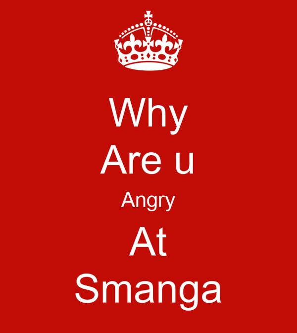 Why Are u Angry At Smanga