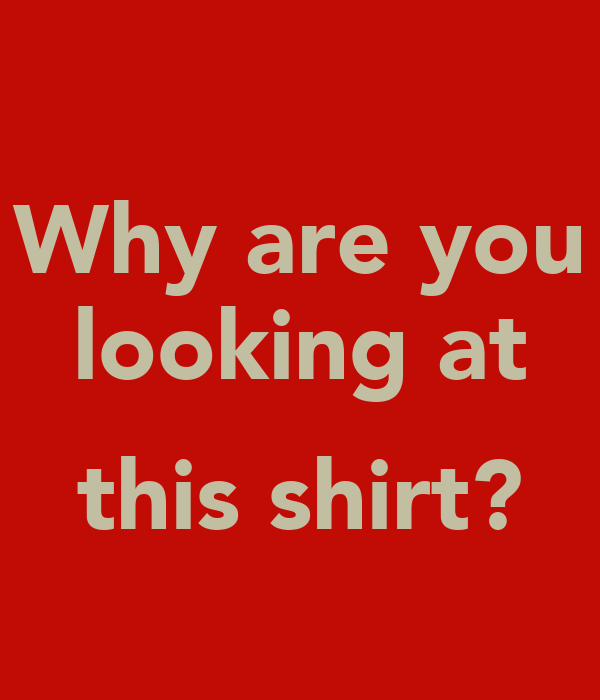 Why are you looking at  this shirt?