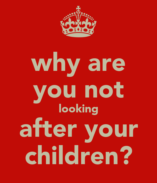 why are you not looking after your children?