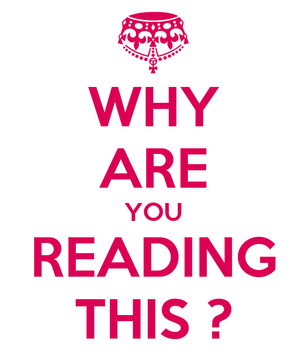 WHY ARE YOU READING THIS ?