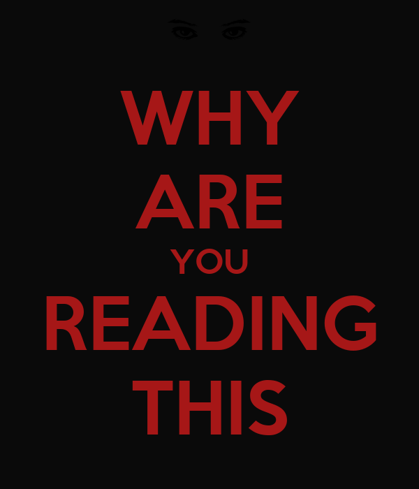 WHY ARE YOU READING THIS