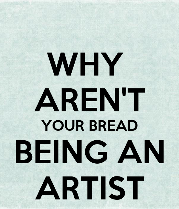 WHY  AREN'T YOUR BREAD BEING AN ARTIST