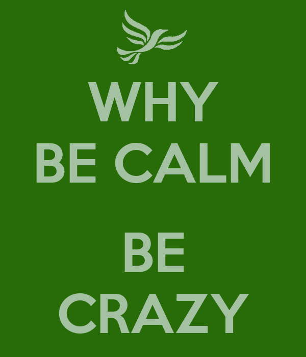 WHY BE CALM  BE CRAZY