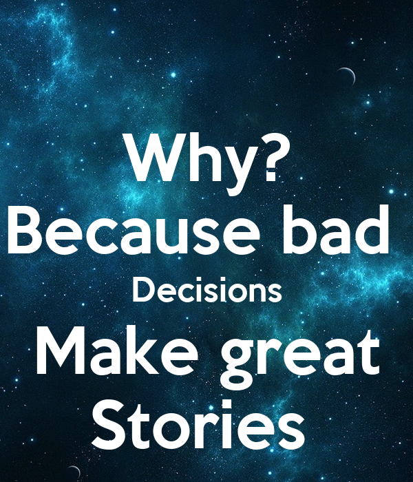 Why? Because bad   Decisions  Make great Stories