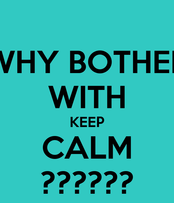 WHY BOTHER WITH KEEP CALM ??????