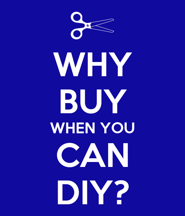 WHY BUY WHEN YOU CAN DIY?